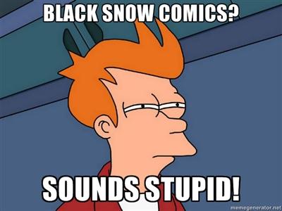 Black Snow Comics? Sounds stupid!